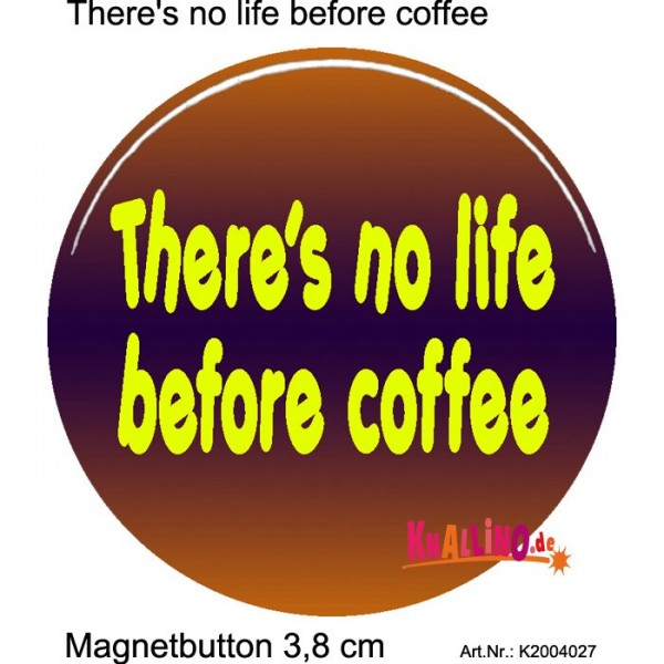 There's no life before coffee Magnetbutton 3,8 cm